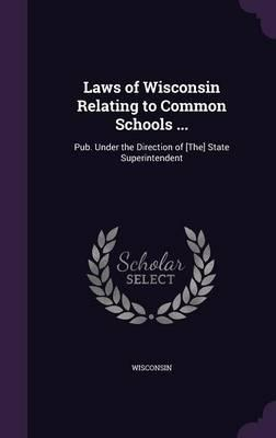 Laws of Wisconsin Relating to Common Schools .