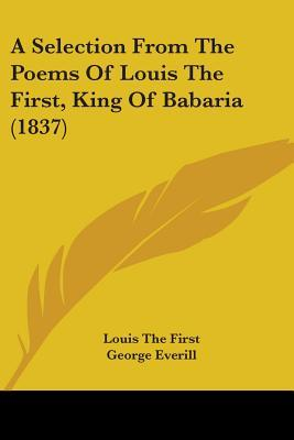 A Selection from the Poems of Louis the First, King of Babaria (1837)