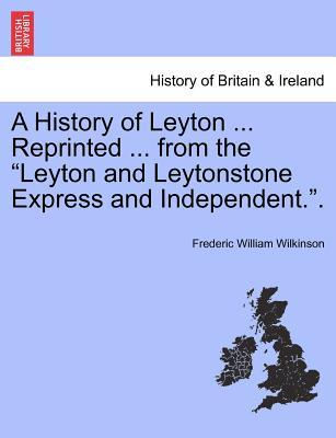 """A History of Leyton ... Reprinted ... from the """"Leyton and Leytonstone Express and Independent.""""."""