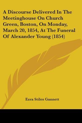 A Discourse Delivered in the Meetinghouse on Church Green, Boston, on Monday, March 20, 1854, at the Funeral of Alexander Young