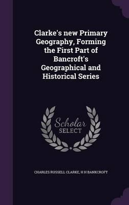 Clarke's New Primary Geography, Forming the First Part of Bancroft's Geographical and Historical Series