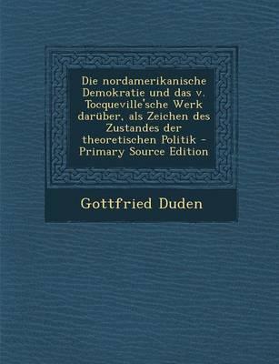Die Nordamerikanische Demokratie Und Das V. Tocqueville'sche Werk Daruber, ALS Zeichen Des Zustandes Der Theoretischen Politik - Primary Source Edition
