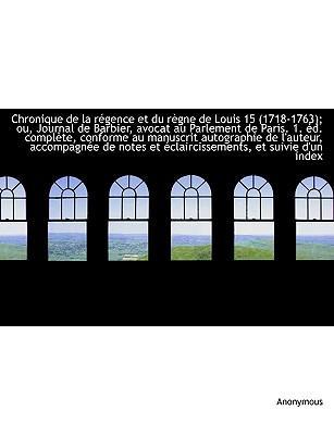 Chronique de la régence et du règne de Louis 15 (1718-1763); ou, Journal de Barbier, avocat au Parlement de Paris. 1. éd. complète, conforme au ... et éclaircissements, et suivie d'un index