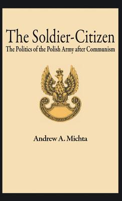 The Soldier-Citizen the Politics of the Polish Army After Communism