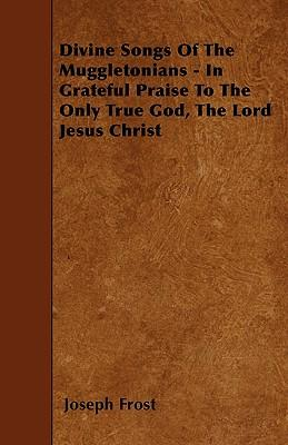 Divine Songs Of The Muggletonians - In Grateful Praise To The Only True God, The Lord Jesus Christ