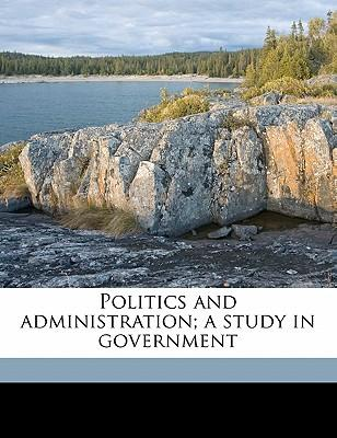 Politics and Administration; A Study in Government