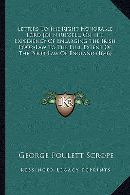 Letters to the Right Honorable Lord John Russell, on the Expediency of Enlarging the Irish Poor-Law to the Full Extent of the Poor-Law of England (184