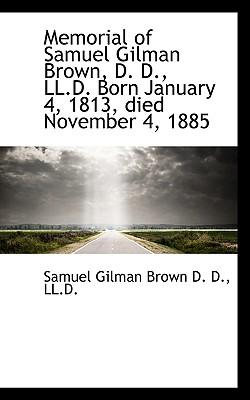 Memorial of Samuel Gilman Brown, D. D., LL.D. Born January 4, 1813, Died November 4, 1885