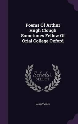 Poems of Arthur Hugh Clough Sometimes Fellow of Orial College Oxford