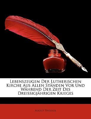 Lebenszeugen Der Lutherischen Kirche Aus Allen Stnden VOR Und Whrend Der Zeit Des Dreissigjhrigen Krieges
