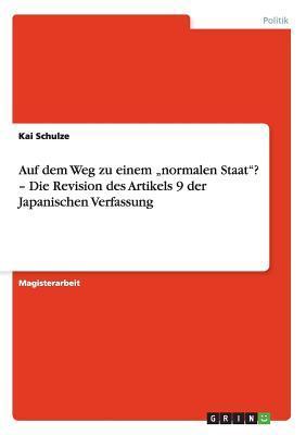 """Auf dem Weg zu einem """"normalen Staat""""? - Die Revision des Artikels 9 der Japanischen Verfassung"""