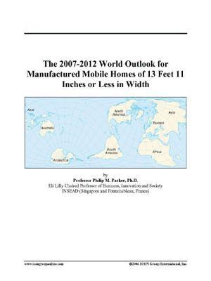 The 2007-2012 World Outlook for Manufactured Mobile Homes of 13 Feet 11 Inches or Less in Width