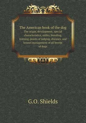 The American Book of the Dog the Origin, Development, Special Characteristics, Utility, Breeding, Training, Points of Judging, Diseases, and Kennel Management of All Breeds of Dogs