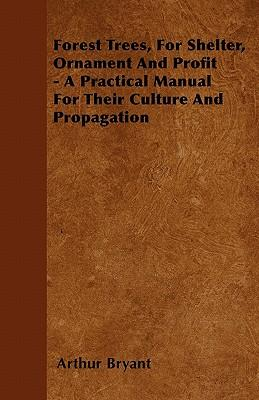 Forest Trees, For Shelter, Ornament And Profit - A Practical Manual For Their Culture And Propagation