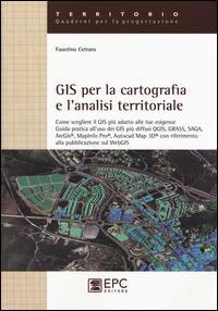 GIS per la cartografia e l'analisi territoriale. Come scegliere il GIS più adatto alle tue esigenze. Guida pratica all'uso dei GIS più diffusi QGIS, GRASS, SAGA.