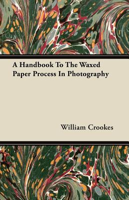A Handbook To The Waxed Paper Process In Photography