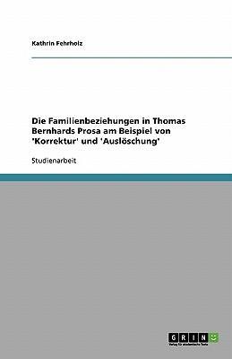 Die Familienbeziehungen in Thomas Bernhards Prosa am Beispiel von 'Korrektur' und 'Auslöschung'