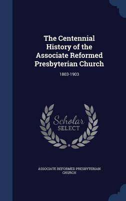 The Centennial History of the Associate Reformed Presbyterian Church