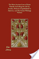 The Most Ancient Lives of Saint Patrick: Including the Life by Jocelin, Hitherto Unpublished in America, and His Extant Writings