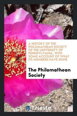 A History of the Philomathean Society of the University of Pennsylvania. With Some Account of What Its Members Have Done