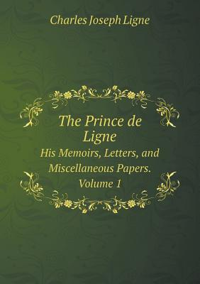 The Prince de Ligne His Memoirs, Letters, and Miscellaneous Papers. Volume 1