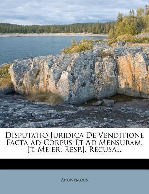 Disputatio Juridica de Venditione Facta Ad Corpus Et Ad Mensuram. [T. Meier, Resp.]. Recusa...