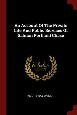 An Account of the Private Life and Public Services of Salmon Portland Chase