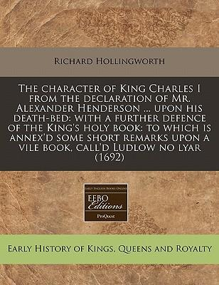 The Character of King Charles I from the Declaration of Mr. Alexander Henderson ... Upon His Death-Bed