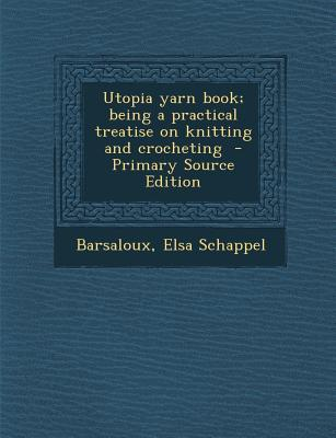Utopia Yarn Book; Being a Practical Treatise on Knitting and Crocheting