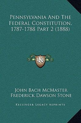 Pennsylvania and the Federal Constitution, 1787-1788 Part 2 (1888)
