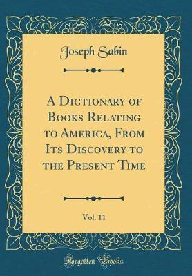 A Dictionary of Books Relating to America, From Its Discovery to the Present Time, Vol. 11 (Classic Reprint)