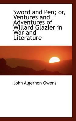 Sword and Pen; Or, Ventures and Adventures of Willard Glazier in War and Literature