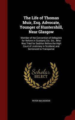 The Life of Thomas Muir, Esq. Advocate, Younger of Huntershill, Near Glasgow