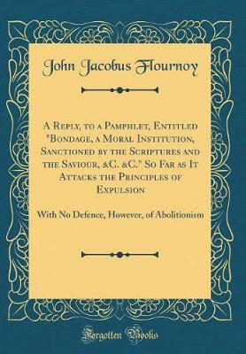 A Reply, to a Pamphlet, Entitled Bondage, a Moral Institution, Sanctioned by the Scriptures and the Saviour, &C. &C. So Far as It Attacks the ... However, of Abolitionism (Classic Reprint)
