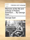 Memoirs of the Life and Writings of Robert Robinson, ... by George Dyer, ...