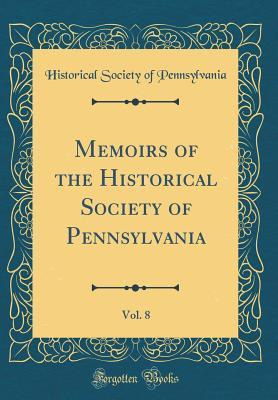 Memoirs of the Historical Society of Pennsylvania, Vol. 8 (Classic Reprint)