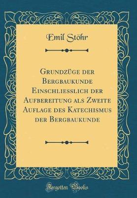 Grundzüge der Bergbaukunde Einschliesslich der Aufbereitung als Zweite Auflage des Katechismus der Bergbaukunde (Classic Reprint)