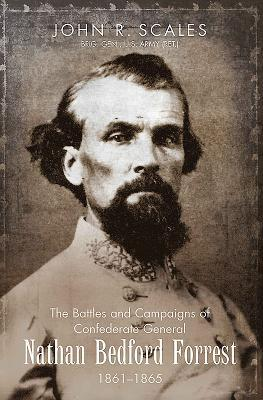 The Battles and Campaigns of Confederate General Nathan Bedford Forrest, 1861-1865