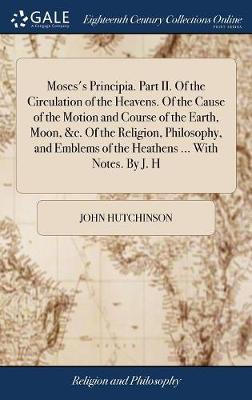 Moses's Principia. Part II. of the Circulation of the Heavens. of the Cause of the Motion and Course of the Earth, Moon, &c. of the Religion, ... of the Heathens ... with Notes. by J. H