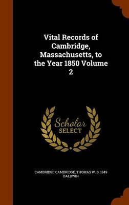 Vital Records of Cambridge, Massachusetts, to the Year 1850 Volume 2