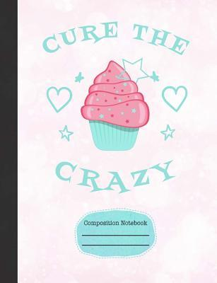 Cupcakes Cure The Crazy Composition Notebook