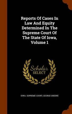 Reports of Cases in Law and Equity Determined in the Supreme Court of the State of Iowa, Volume 1