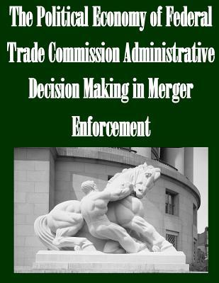 The Political Economy of Federal Trade Commission Administrative Decision Making in Merger Enforcement