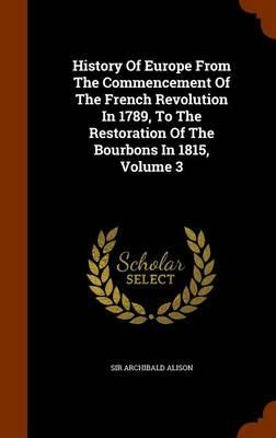 History of Europe from the Commencement of the French Revolution in 1789, to the Restoration of the Bourbons in 1815, Volume 3
