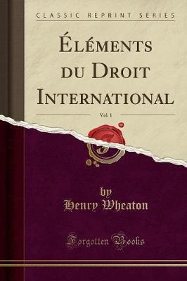 Éléments du Droit International, Vol. 1 (Classic Reprint)
