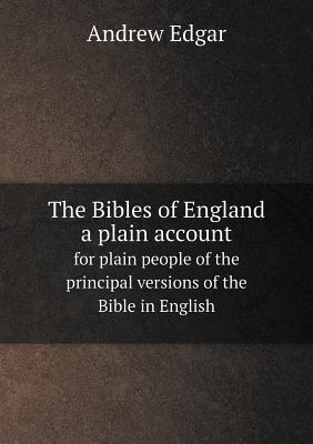 The Bibles of England a Plain Account for Plain People of the Principal Versions of the Bible in English