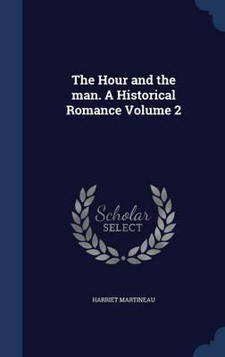 The Hour and the Man. a Historical Romance Volume 2