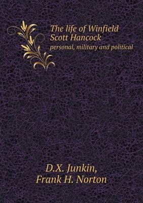 The Life of Winfield Scott Hancock Personal, Military and Political