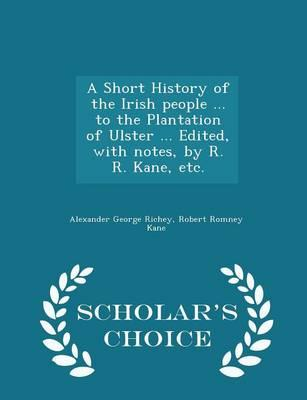 A Short History of the Irish People ... to the Plantation of Ulster ... Edited, with Notes, by R. R. Kane, Etc. - Scholar's Choice Edition