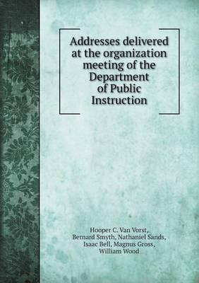 Addresses Delivered at the Organization Meeting of the Department of Public Instruction